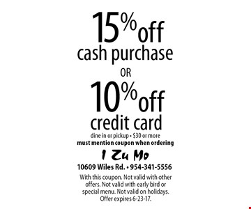 15% off cash purchase or 10% off credit card. dine in or pickup - $30 or more. must mention coupon when ordering. With this coupon. Not valid with other offers. Not valid with early bird or special menu. Not valid on holidays. Offer expires 6-23-17.