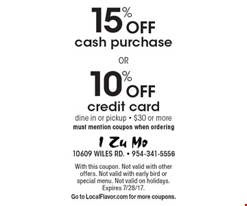 10% Off credit card purchase OR 15% Off cash purchase. Dine in or pickup. Purchase of $30 or more. Must mention coupon when ordering. With this coupon. Not valid with other offers. Not valid with early bird or special menu. Not valid on holidays. Expires 7/28/17. Go to LocalFlavor.com for more coupons.