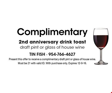 Complimentary 2nd anniversary drink toast! Draft pint or glass of house wine. Present this offer to receive a complimentary draft pint or glass of house wine. Must be 21 with valid ID. With purchase only. Expires 12-9-16.