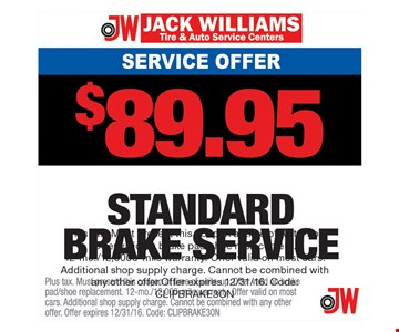 Service Offer $89.95 Standard Brake Service. Plus tax. Must present this coupon at time of write-up. Offer valid on brake pad/shoe replacement. 12-mo./12,0000-mile warranty. Offer valid on most cars. Additional shop supply charge. Cannot be combined with any other offer.Offer expires 12/31/16. Code: CLIPBRAKE3ON