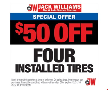 Service Offer $50 off Four Installed Tires. Must present this coupon at time of write-up. On select tires. One coupon per purchase. Cannot be combined with any other offer. Offer expires 12/31/16. Code: CLIPTIRES5ON