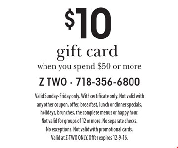 $10 gift card when you spend $50 or more. Valid Sunday-Friday only. With certificate only. Not valid with any other coupon, offer, breakfast, lunch or dinner specials, holidays, brunches, the complete menus or happy hour. Not valid for groups of 12 or more. No separate checks. No exceptions. Not valid with promotional cards. Valid at Z-TWO ONLY. Offer expires 12-9-16.