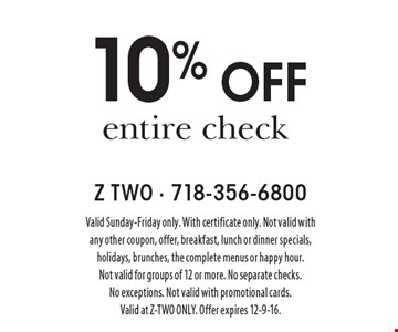 10% off entire check. Valid Sunday-Friday only. With certificate only. Not valid with any other coupon, offer, breakfast, lunch or dinner specials, holidays, brunches, the complete menus or happy hour. Not valid for groups of 12 or more. No separate checks. No exceptions. Not valid with promotional cards. Valid at Z-TWO ONLY. Offer expires 12-9-16.
