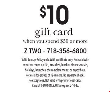 $10 gift card when you spend $50 or more. Valid Sunday-Friday only. With certificate only. Not valid with any other coupon, offer, breakfast, lunch or dinner specials, holidays, brunches, the complete menus or happy hour. Not valid for groups of 12 or more. No separate checks. No exceptions. Not valid with promotional cards. Valid at Z-TWO only. Offer expires 2-10-17.