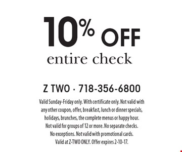 10% off entire check. Valid Sunday-Friday only. With certificate only. Not valid with any other coupon, offer, breakfast, lunch or dinner specials, holidays, brunches, the complete menus or happy hour. Not valid for groups of 12 or more. No separate checks. No exceptions. Not valid with promotional cards. Valid at Z-TWO only. Offer expires 2-10-17.