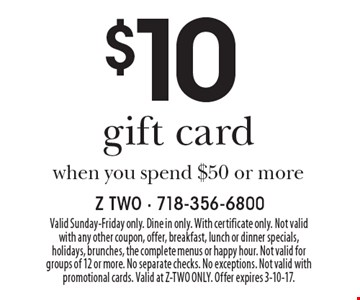 $10 gift card when you spend $50 or more. Valid Sunday-Friday only. Dine in only. With certificate only. Not valid with any other coupon, offer, breakfast, lunch or dinner specials, holidays, brunches, the complete menus or happy hour. Not valid for groups of 12 or more. No separate checks. No exceptions. Not valid with promotional cards. Valid at Z-TWO ONLY. Offer expires 3-10-17.