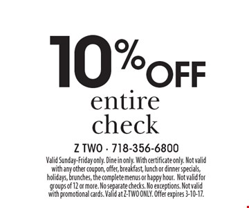10 %off entire check. Valid Sunday-Friday only. Dine in only. With certificate only. Not valid with any other coupon, offer, breakfast, lunch or dinner specials, holidays, brunches, the complete menus or happy hour.Not valid for groups of 12 or more. No separate checks. No exceptions. Not valid with promotional cards. Valid at Z-TWO ONLY. Offer expires 3-10-17.