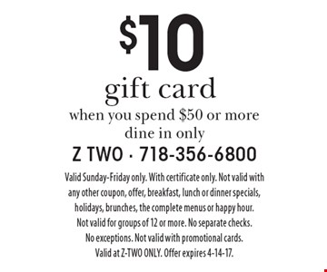 $10 gift card when you spend $50 or more, dine in only. Valid Sunday-Friday only. With certificate only. Not valid with any other coupon, offer, breakfast, lunch or dinner specials, holidays, brunches, the complete menus or happy hour. Not valid for groups of 12 or more. No separate checks. No exceptions. Not valid with promotional cards. Valid at Z-TWO ONLY. Offer expires 4-14-17.