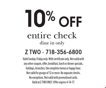 10% off entire check, dine in only. Valid Sunday-Friday only. With certificate only. Not valid with any other coupon, offer, breakfast, lunch or dinner specials, holidays, brunches, the complete menus or happy hour. Not valid for groups of 12 or more. No separate checks. No exceptions. Not valid with promotional cards. Valid at Z-TWO ONLY. Offer expires 4-14-17.