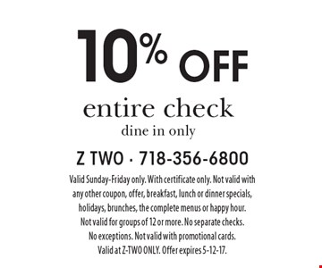 10% off entire check. Dine in only. Valid Sunday-Friday only. With certificate only. Not valid with any other coupon, offer, breakfast, lunch or dinner specials, holidays, brunches, the complete menus or happy hour. Not valid for groups of 12 or more. No separate checks. No exceptions. Not valid with promotional cards. Valid at Z-TWO ONLY. Offer expires 5-12-17.