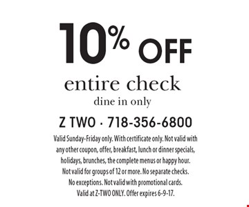 10% off entire check. Dine in only. Valid Sunday-Friday only. With certificate only. Not valid with any other coupon, offer, breakfast, lunch or dinner specials, holidays, brunches, the complete menus or happy hour. Not valid for groups of 12 or more. No separate checks. No exceptions. Not valid with promotional cards. Valid at Z-TWO ONLY. Offer expires 6-9-17.