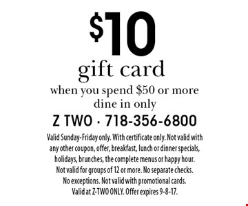 $10 gift card when you spend $50 or more dine in only. Valid Sunday-Friday only. With certificate only. Not valid with any other coupon, offer, breakfast, lunch or dinner specials, holidays, brunches, the complete menus or happy hour. Not valid for groups of 12 or more. No separate checks. No exceptions. Not valid with promotional cards. Valid at Z-TWO ONLY. Offer expires 9-8-17.