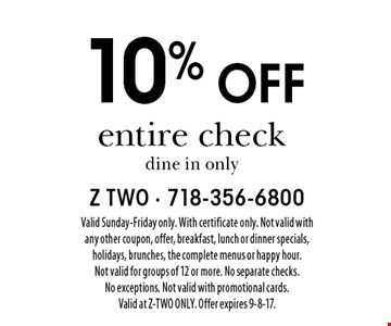 10% off entire check dine in only. Valid Sunday-Friday only. With certificate only. Not valid with any other coupon, offer, breakfast, lunch or dinner specials, holidays, brunches, the complete menus or happy hour. Not valid for groups of 12 or more. No separate checks. No exceptions. Not valid with promotional cards. Valid at Z-TWO ONLY. Offer expires 9-8-17.