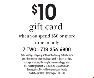$10 gift card when you spend $50 or more. Dine in only. Valid Sunday-Friday only. With certificate only. Not valid with any other coupon, offer, breakfast, lunch or dinner specials, holidays, brunches, the complete menus or happy hour. Not valid for groups of 12 or more. No separate checks. No exceptions. Not valid with promotional cards. Valid at Z-TWO ONLY. Offer expires 10-13-17.