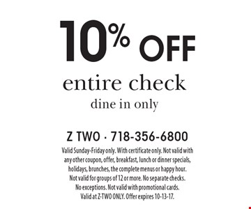 10% off entire check. Dine in only. Valid Sunday-Friday only. With certificate only. Not valid with any other coupon, offer, breakfast, lunch or dinner specials, holidays, brunches, the complete menus or happy hour. Not valid for groups of 12 or more. No separate checks. No exceptions. Not valid with promotional cards. Valid at Z-TWO ONLY. Offer expires 10-13-17.