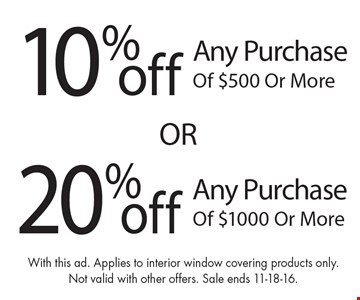 10% off any purchase of $500 or more OR 20% off any purchase of $1000 or more. With this ad. Applies to interior window covering products only.Not valid with other offers. Sale ends 11-18-16.