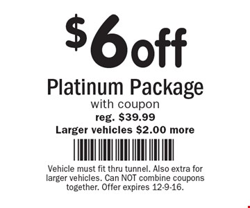 $6 off Platinum Package with coupon reg. $39.99 Larger vehicles $2.00 more. Vehicle must fit thru tunnel. Also extra for larger vehicles. Can NOT combine coupons together. Offer expires 12-9-16.