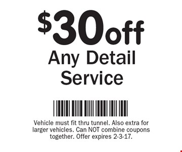 $30 off Any Detail Service. Vehicle must fit thru tunnel. Also extra for larger vehicles. Can NOT combine coupons together. Offer expires 2-3-17.