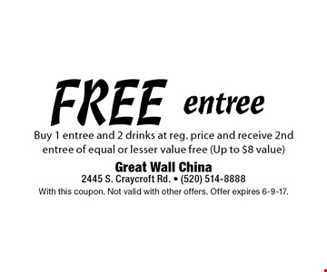FREE entree Buy 1 entree and 2 drinks at reg. price and receive 2nd entree of equal or lesser value free (Up to $8 value) . With this coupon. Not valid with other offers. Offer expires 6-9-17.