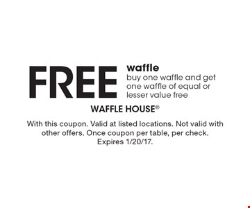 Free waffle. Buy one waffle and get one waffle of equal or lesser value free. With this coupon. Valid at listed locations. Not valid with other offers. Once coupon per table, per check. Expires 1/20/17.