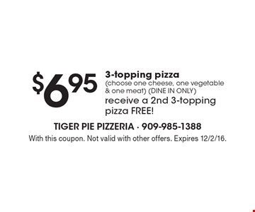 $6.95 3-topping pizza (choose one cheese, one vegetable & one meat) (DINE IN ONLY) receive a 2nd 3-topping pizza free! With this coupon. Not valid with other offers. Expires 12/2/16.