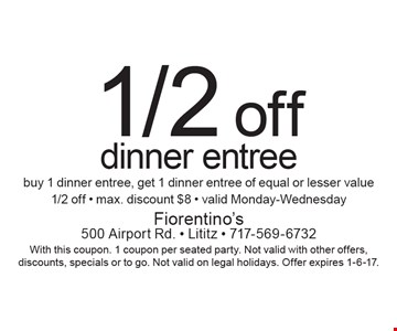 1/2 off dinner entree buy 1 dinner entree, get 1 dinner entree of equal or lesser value 1/2 off - max. discount $8 - valid Monday-Wednesday. With this coupon. 1 coupon per seated party. Not valid with other offers, discounts, specials or to go. Not valid on legal holidays. Offer expires 1-6-17.