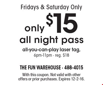 Fridays & Saturday. Only only $15 all night pass all-you-can-play laser tag, 6pm-11pm - reg. $18. With this coupon. Not valid with other offers or prior purchases. Expires 12-2-16.