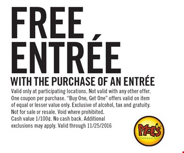 FREE ENTREE WITH THE PURCHASE OF AN ENTREE. Valid only at participating locations. Not valid with any other offer. One coupon per purchase.