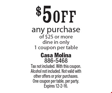 $5 off any purchase of $25 or more. dine in only. 1 coupon per table. Tax not included. With this coupon. Alcohol not included. Not valid with other offers or prior purchases. One coupon per table, per party. Expires 12-2-16.