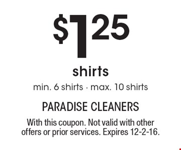 $1.25 shirts. Min. 6 shirts - max. 10 shirts. With this coupon. Not valid with other offers or prior services. Expires 12-2-16.