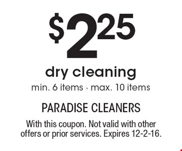 $2.25 dry cleaning. Min. 6 items - max. 10 items. With this coupon. Not valid with other offers or prior services. Expires 12-2-16.