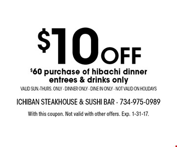 $10 off $60 purchase of hibachi dinner. Entrees & drinks only. Valid Sun.-Thurs. only. Dinner only. Dine in only. Not valid on holidays. With this coupon. Not valid with other offers. Exp. 1-31-17.