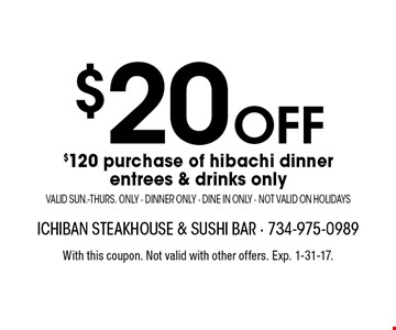 $20 off $120 purchase of hibachi dinner. Entrees & drinks only. Valid Sun.-Thurs. only. Dinner only. Dine in only. Not valid on holidays. With this coupon. Not valid with other offers. Exp. 1-31-17.