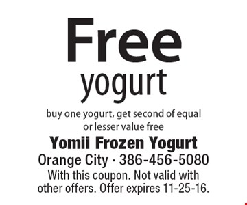 Free yogurt. Buy one yogurt, get second of equal or lesser value free. With this coupon. Not valid with other offers. Offer expires 11-25-16.