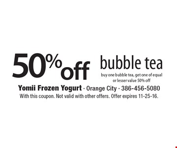 50% off bubble tea. Buy one bubble tea, get one of equal or lesser value 50% off. With this coupon. Not valid with other offers. Offer expires 11-25-16.