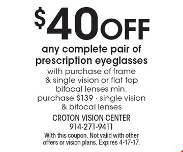 $40 Off any complete pair of prescription eyeglasses with purchase of frame & single vision or flat top bifocal lenses min. purchase $139 - single vision & bifocal lenses. With this coupon. Not valid with other offers or vision plans. Expires 4-17-17.