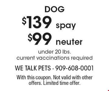 Dog - $139 spay, $99 neuter. Under 20 lbs. Current vaccinations required. With this coupon. Not valid with other offers. Limited time offer.