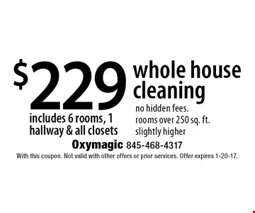 $229 whole house cleaning includes 6 rooms, 1 hallway & all closets no hidden fees. rooms over 250 sq. ft. slightly higher. With this coupon. Not valid with other offers or prior services. Offer expires 1-20-17.