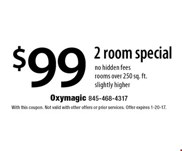 $99 2 room special no hidden fees rooms over 250 sq. ft. slightly higher. With this coupon. Not valid with other offers or prior services. Offer expires 1-20-17.
