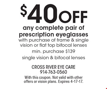 $40 off any complete pair of prescription eyeglasses with purchase of frame & single vision or flat top bifocal lenses min. purchase $139 single vision & bifocal lenses. With this coupon. Not valid with other offers or vision plans. Expires 4-17-17.