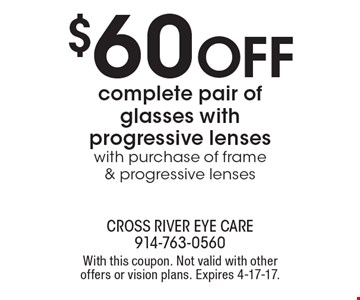 $60 off complete pair of glasses with progressive lenses with purchase of frame & progressive lenses. With this coupon. Not valid with other offers or vision plans. Expires 4-17-17.
