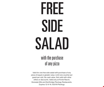 Free side salad with the purchase of any pizza. Valid for one free side salad with purchase of any pizza of equal or greater value. Limit one voucher per guest per visit. No cash value. Not valid with other offers or discounts. Valid only at Porter Ranch, Granada Hills and Northridge Pieology Restaurants. Expires 12-9-16. 2016 Pieology