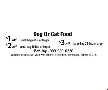 Dog Or Cat Food $3 off large bag 24 lbs. or larger. $2 off med. bag 10 lbs. or larger. $1 off small bag 4 lbs. or larger. . With this coupon. Not valid with other offers or prior purchases. Expires 12-2-16.