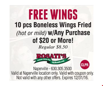 Free Wings-10 Pcs. Boneless Wings Fried (hot or mild) w/Any Purchase of $20 or more. Reg. $8.50. Valid at Naperville location only. Valid with coupon only. Not valid with any other offers. Expires 12/31/16.