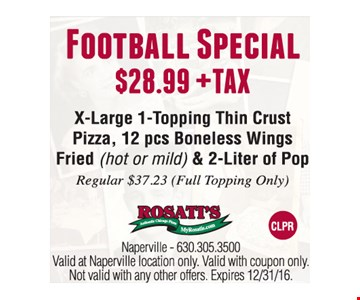Football Special! $28.00 plus tax. X-Large 1 Topping Thin Crust Pizza, 12 Boneless Wings Fried (hot or mild) & 2-Liter of Pop. Reg. $37.23 (full topping only) Valid at Naperville location only. Valid with coupon only. Not valid with any other offers. Expires 12/31/16.