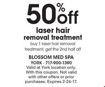 50% off laser hair removal treatment buy 1 laser hair removal treatment, get the 2nd half off. Valid at York location only. With this coupon. Not valid with other offers or prior purchases. Expires 2-24-17.