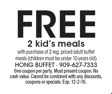Free 2 kid's meals with purchase of 2 reg. priced adult buffet meals (children must be under 10 years old). One coupon per party. Must present coupon. No cash value. Cannot be combined with any discounts, coupons or specials. Exp. 12-2-16.