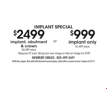 Implant special. $2499 implant, abutment & crown $3499 value or $999 implant only 1499 value. Requires CT scan. Bring your own image or take an image for $199. With this coupon. Not valid with dental insurance plans, other offers or prior services. Expires 4/21/17.