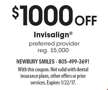 $1000 off Invisalign. Preferred provider. Reg. $5,000. With this coupon. Not valid with dental insurance plans, other offers or prior services. Expires 1/22/17.