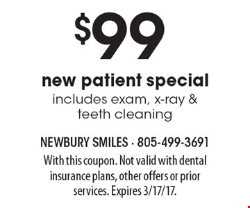 $99 new patient special includes exam, x-ray & teeth cleaning. With this coupon. Not valid with dental insurance plans, other offers or prior services. Expires 3/17/17.